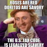 Creepy Condescending Wonka Meme | ROSES ARE RED DORITOS ARE SAVORY THE U.S. TAX CODE IS LEGALIZED SLAVERY | image tagged in memes,creepy condescending wonka | made w/ Imgflip meme maker