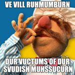Swedish Chef | VE VILL RUHMUMBURN DUR VUCTUMS OF DUR SVUDISH MUHSSUCURN | image tagged in swedish chef | made w/ Imgflip meme maker