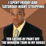 It's the best way to spend the weekend | I SPENT FRIDAY AND SATURDAY NIGHT STRIPPING TEN LAYERS OF PAINT OFF THE WINDOW TRIM IN MY HOUSE | image tagged in memes,successful black man | made w/ Imgflip meme maker