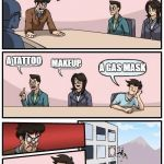 Hi ho, hi ho, it's out the window I go... | I NEED IDEAS TO MAKE MYSELF LOOK BETTER A TATTOO MAKEUP A GAS MASK | image tagged in memes,boardroom meeting suggestion | made w/ Imgflip meme maker