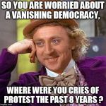 Creepy Condescending Wonka Meme | SO YOU ARE WORRIED ABOUT A VANISHING DEMOCRACY, WHERE WERE YOU CRIES OF PROTEST THE PAST 8 YEARS ? | image tagged in memes,creepy condescending wonka | made w/ Imgflip meme maker