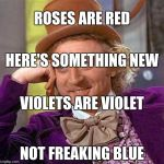 Tis scientific facts, my friends. | ROSES ARE RED NOT FREAKING BLUE HERE'S SOMETHING NEW VIOLETS ARE VIOLET | image tagged in memes,creepy condescending wonka | made w/ Imgflip meme maker