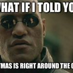 Matrix Morpheus Meme | WHAT IF I TOLD YOU CHRISTMAS IS RIGHT AROUND THE CORNER | image tagged in memes,matrix morpheus | made w/ Imgflip meme maker