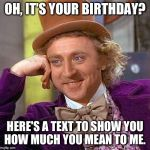 Creepy Condescending Wonka Meme | OH, IT'S YOUR BIRTHDAY? HERE'S A TEXT TO SHOW YOU HOW MUCH YOU MEAN TO ME. | image tagged in memes,creepy condescending wonka | made w/ Imgflip meme maker