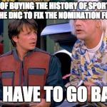 We have to go back | SO INSTEAD OF BUYING THE HISTORY OF SPORTS ALMANAC YOU TOLD THE DNC TO FIX THE NOMINATION FOR HILLARY? WE HAVE TO GO BACK | image tagged in we have to go back | made w/ Imgflip meme maker