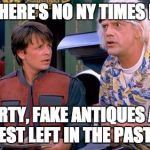We have to go back | DOC, THERE'S NO NY TIMES HERE.... MARTY, FAKE ANTIQUES ARE BEST LEFT IN THE PAST.... | image tagged in we have to go back | made w/ Imgflip meme maker