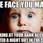 Scared Face | THE FACE YOU MAKE LOOKING AT YOUR BANK ACCOUNT AFTER A NIGHT OUT IN THE CITY | image tagged in scared face,memes,bank account,funny,that face you make when,shut up and take my money fry | made w/ Imgflip meme maker