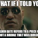 Matrix Morpheus Meme | WHAT IF I TOLD YOU THE GOLDEN GATE REFERS TO A PIECE OF LAND & SEA, NOT A BRIDGE THAT WAS BUILD OVER IT | image tagged in memes,matrix morpheus | made w/ Imgflip meme maker