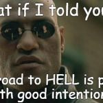 Matrix Morpheus Meme | What if I told you...... the road to HELL is paved with good intentions? | image tagged in memes,matrix morpheus | made w/ Imgflip meme maker