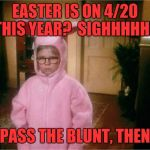 Christmas Story | EASTER IS ON 4/20 THIS YEAR?  SIGHHHHHH PASS THE BLUNT, THEN | image tagged in christmas story | made w/ Imgflip meme maker