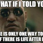Matrix Morpheus Meme | WHAT IF I TOLD YOU THERE IS ONLY ONE WAY TO FIND OUT IF THERE IS LIFE AFTER DEATH | image tagged in memes,matrix morpheus | made w/ Imgflip meme maker