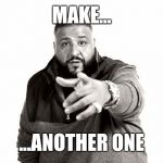 DJ Khaled Another One | MAKE... ...ANOTHER ONE | image tagged in dj khaled another one | made w/ Imgflip meme maker