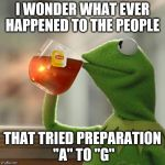 "But Thats None Of My Business Meme | I WONDER WHAT EVER HAPPENED TO THE PEOPLE THAT TRIED PREPARATION ""A"" TO ""G"" 