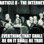 second continental congress | ARTICLE 8 - THE INTERNET EVERTHING THAT SHALL BE ON IT SHALL BE TRUE | image tagged in second continental congress | made w/ Imgflip meme maker