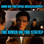 HOW DO YOU SPELL MISSISSIPPI? THE RIVER OR THE STATE? | image tagged in memes,inception | made w/ Imgflip meme maker