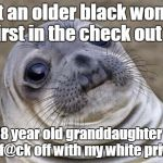 I let an older black woman go first in the check out line. Her 18 year old granddaughter tells me to f@ck off with my white privilege. | image tagged in memes,awkward moment sealion | made w/ Imgflip meme maker