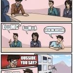 Ousside it is... | SAY SOMETHING INTELLIGENT! E = MC F = M    A CASH ME OUSSIDE 2 X OUSSIDE YOU SAY? YEAH, HOW 'BOUT DAH? | image tagged in memes,boardroom meeting suggestion,cash me ousside how bow dah | made w/ Imgflip meme maker