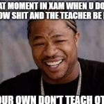 Yo Dawg Heard You Meme | THAT MOMENT IN XAM WHEN U DON'T KNOW SHIT AND THE TEACHER BE LIKE DO YOUR OWN DON'T TEACH OTHERS | image tagged in memes,yo dawg heard you | made w/ Imgflip meme maker