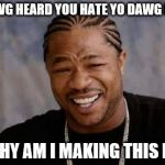 Yo Dawg Heard You Meme | YO DAWG HEARD YOU HATE YO DAWG MEMES SO WHY AM I MAKING THIS MEME | image tagged in memes,yo dawg heard you | made w/ Imgflip meme maker
