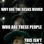 WHY ARE THE DESKS MOVED WHO ARE THESE PEOPLE THIS ISN'T MY CLASS | image tagged in memes,confused gandalf | made w/ Imgflip meme maker
