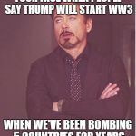 Face You Make Robert Downey Jr Meme | YOUR FACE WHEN PEOPLE SAY TRUMP WILL START WW3 WHEN WE'VE BEEN BOMBING 5 COUNTRIES FOR YEARS | image tagged in memes,face you make robert downey jr | made w/ Imgflip meme maker