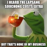 Don't order tea at a strip joint | I HEARD THE LAPSANG SOUCHONG COSTS EXTRA BUT THAT'S NONE OF MY BUSINESS | image tagged in memes,but thats none of my business,kermit the frog | made w/ Imgflip meme maker
