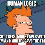 "Futurama Fry Meme | HUMAN LOGIC: CUT TREES, MAKE PAPER WITH THEM AND WRITE ""SAVE THE TREES"" 