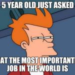 This is a tough one | MY 5 YEAR OLD JUST ASKED ME WHAT THE MOST IMPORTANTEST JOB IN THE WORLD IS | image tagged in memes,futurama fry,kid struggles | made w/ Imgflip meme maker