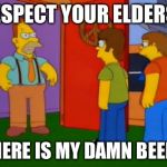 Simpsons Grandpa Meme | RESPECT YOUR ELDERS! WHERE IS MY DAMN BEER?! | image tagged in memes,simpsons grandpa | made w/ Imgflip meme maker