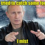 pun putin | I tried to catch some fog I mist | image tagged in pun putin | made w/ Imgflip meme maker