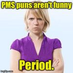 Angry woman | PMS puns aren't funny Period. | image tagged in angry woman | made w/ Imgflip meme maker