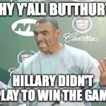 Herm Edwards Meme | WHY Y'ALL BUTTHURT? HILLARY DIDN'T PLAY TO WIN THE GAME | image tagged in memes,herm edwards | made w/ Imgflip meme maker
