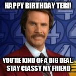 Ron Burgandy | HAPPY BIRTHDAY TERI! YOU'RE KIND OF A BIG DEAL. STAY CLASSY MY FRIEND | image tagged in ron burgandy | made w/ Imgflip meme maker