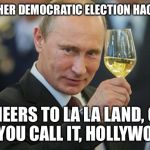 The Dems really struggle with elections of late | ANOTHER DEMOCRATIC ELECTION HACKED? CHEERS TO LA LA LAND, OR AS YOU CALL IT, HOLLYWOOD! | image tagged in vladimir putin cheers,putin,russians,academy awards,elections,rigged | made w/ Imgflip meme maker