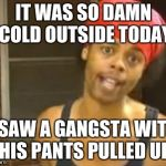Hide Yo Kids Hide Yo Wife Meme | IT WAS SO DAMN COLD OUTSIDE TODAY I SAW A GANGSTA WITH HIS PANTS PULLED UP | image tagged in memes,hide yo kids hide yo wife | made w/ Imgflip meme maker
