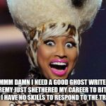 Happy Minaj Meme | UMMM DAMN I NEED A GOOD GHOST WRITER!  REMY JUST SHETHERED MY CAREER TO BITS AND I HAVE NO SKILLS TO RESPOND TO THE TRUTH! | image tagged in memes,happy minaj | made w/ Imgflip meme maker