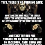 Morpheus Blue & Red Pill | THIS IS YOUR LAST CHANCE. AFTER THIS, THERE IS NO TURNING BACK. YOU TAKE THE RED PILL - YOU ADD ME TO YOUR FRIEND LIST ON FACEBOOK.. AND I S | image tagged in morpheus blue  red pill | made w/ Imgflip meme maker
