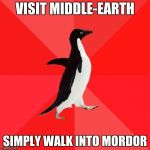 Socially Awesome Penguin Meme | VISIT MIDDLE-EARTH SIMPLY WALK INTO MORDOR | image tagged in memes,socially awesome penguin | made w/ Imgflip meme maker