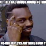 CAN'T FEEL BAD ABOUT DOING NOTHING IF NO-ONE EXPECTS ANYTHING FROM YOU | image tagged in rollsafe | made w/ Imgflip meme maker