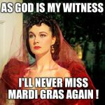 Scarlett O'Hara  | AS GOD IS MY WITNESS I'LL NEVER MISS MARDI GRAS AGAIN ! | image tagged in scarlett o'hara | made w/ Imgflip meme maker