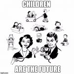 Big Family Comeback Meme | CHILDREN ARE THE FUTURE | image tagged in memes,big family comeback | made w/ Imgflip meme maker