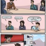 Boardroom Meeting Suggestion Meme | WE NEED MORE IDEAS FOR A NEW SKATE PARK BIGGER RAMPS DEEPER DROP INS MORE SCOOTER RAMPS...... | image tagged in memes,boardroom meeting suggestion | made w/ Imgflip meme maker