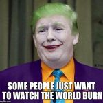 Trump the Joker | SOME PEOPLE JUST WANT TO WATCH THE WORLD BURN | image tagged in trump the joker | made w/ Imgflip meme maker
