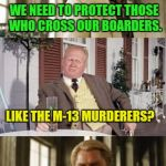 Vicious Gang Members Should Be Treated Like Looters | WE NEED TO PROTECT THOSE WHO CROSS OUR BOARDERS. LIKE THE M-13 MURDERERS? | image tagged in end gangs | made w/ Imgflip meme maker