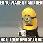 minion coffee | WHEN YO WAKE UP AND REALIZE THAT IT'S MONDAY TODAY | image tagged in minion coffee | made w/ Imgflip meme maker