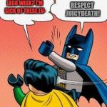 Lego week (A juicydeath event) | LEGO WEEK? I'M SICK OF THESE EV- RESPECT JUICYDEATH! | image tagged in lego batman slapping robin,lego week | made w/ Imgflip meme maker