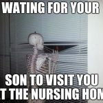 Waiting Skeleton | WATING FOR YOUR SON TO VISIT YOU AT THE NURSING HOME | image tagged in waiting skeleton | made w/ Imgflip meme maker