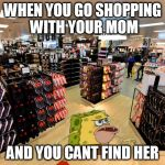 spongegar shopping | WHEN YOU GO SHOPPING WITH YOUR MOM AND YOU CANT FIND HER | image tagged in spongegar shopping | made w/ Imgflip meme maker