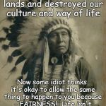 Way of life | Strangers came to our lands and destroyed our culture and way of life Now some idiot thinks it's okay to allow the same thing to happen to y | image tagged in indian illegal immigration,fairness,idiots | made w/ Imgflip meme maker