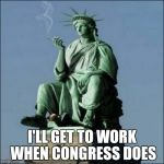 Statue of Liberty | I'LL GET TO WORK WHEN CONGRESS DOES | image tagged in statue of liberty | made w/ Imgflip meme maker
